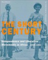 The Short Century: Independence And Liberation Movements In Africa, 1945 1994 - Okwui Enwezor