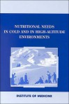 Nutritional Needs in Cold and High Altitude Environments - Military Nutritio Institute Of Medicine, Institute of Medicine, Military Nutritio Institute Of Medicine