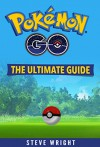 Pokémon Go: The Ultimate Guide: Step-by-Step Strategies for Pokémon Go Mastery (Pokémon Go Guide, FREE BONUS INSIDE, Tips, Tricks, Secrets, Hints, iOS, Android) - Steve Wright