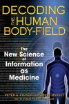 Decoding the Human Body-Field: The New Science of Information as Medicine - Peter H. Fraser