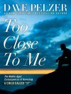 "Too Close to Me: The Middle-Aged Consequences of Revealing a Child Called ""It"" - Dave Pelzer"