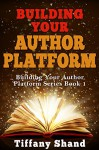 Building Your Author Platform: Building Your Author Platform Series Book 1 - Tiffany Shand