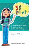 So What: A Single Mom's Guide to Staying Sane in the 21st Century - Laynee Gilbert