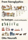 From Hieroglyphics to Isotype: A Visual Autobiography - Otto Neurath, Christopher Burke, Otto Neurath