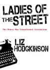 Ladies of the Street: The Women Who Transformed Journalism - Liz Hodgkinson