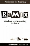 Resource for Teaching to be used w/ ReMix: Reading + Composing Culture - Emily White, Kathy WIlson, ANdrew Sullivan, Lucy Grealy, Gloria Anzaldua, Editor Catherine G. Latterell