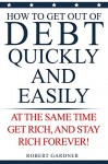 Get Out of Debt Quickly and Easily: At the Same Time Get Rich and Stay Rich Forever - Robert Gardner