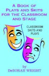A Book of Plays and Skits for the Classroom and Stage - Deborah Wright