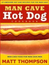 The Man Cave Hot Dog Cookbook - 25 Awesome Hot Dog Recipes For The Man Cave - Matt Thompson