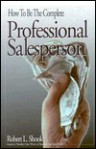 How to Be the Complete Professional Salesperson - Robert L. Shook