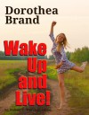 Dorothea Brande: Wake Up and Live! - Robert C. Worstell, Dorothea Brande