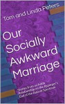 Our Socially Awkward Marriage: Stories from an Adult Relationship on the Asperger's End of the Autism Spectrum - Tom Peters, Tom Peters, Linda Peters