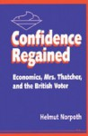 Confidence Regained: Economics, Mrs. Thatcher, and the British Voter - Helmut Norpoth