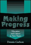 Making Progress: Education and Culture in New Times - Dennis Carlson