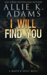 I Will Find You: A Murph & Grace Novel (Volume 1) - Allie K Adams