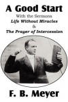 A Good Start, with the Surmons Life Without Miracles and the Prayer of Intercession - F.B. Meyer