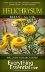 Helichrysum Essential Oil: Uses, Studies, Benefits, Applications & Recipes (Wellness Research Series Book 9) - George Shepherd
