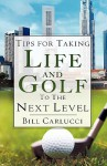 Tips for Taking Life and Golf to the Next Level - Bill Carlucci