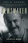 Newsmaker: Roy W. Howard, the Mastermind Behind the Scripps-Howard News EmpireFrom the Gilded Age to the Atomic Age - Patricia Beard, Pamela Howard