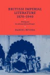 British Imperial Literature, 1870 1940: Writing and the Administration of Empire - DANIEL BIVONA