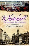 Whitehall: The Street That Shaped A Nation - Colin Brown
