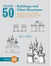Draw 50 Buildings and Other Structures: The Step-by-Step Way to Draw Castles and Cathedrals, Skyscra (Reprint) - Lee J. Ames