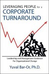 Leveraging People for a Corporate Turnaround: Leadership and Management Guidance for Organizational Change - Yuval Bar-Or
