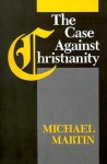 The Case Against Christianity - Michael Martin