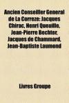 Ancien Conseiller G N Ral de La Corr Ze: Jacques Chirac, Henri Queuille, Jean-Pierre Bechter, Jean-Baptiste Laumond, Jacques de Chammard - Books LLC