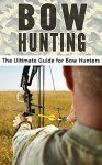 Bow Hunting: The Ultimate Guide for Bow Hunters - Robert Fairbanks