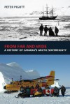 From Far and Wide: A Complete History of Canada's Arctic Sovereignty - Peter Pigott