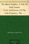The Black Prophet: A Tale Of Irish Famine Traits And Stories Of The Irish Peasantry, The Works of William Carleton, Volume Three (免费公版书) - William Carleton