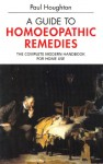 A Guide to Homoeopathic Remedies: The Complete Modern Handbook for Home Use - Paul Houghton
