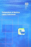 Compendium of Maritime Labour Instruments: Maritime Labour Convention, 2006, Seafarers' Identity Document (Revised) Convention, 2003, Work in Fishing Convention and Recommendation, 2007 - International Labour Office