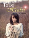 To Be Healed: A novella - L.R. Teague