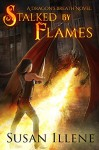 Stalked by Flames: Book 1 (Dragon's Breath Series) - Susan Illene