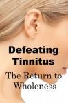 Defeating Tinnitus The Return to Wholeness - Robert Ellis