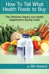 How To Tell What Health Foods to Buy: The Definitive Dietary and Health Supplements Buying Guide - Bill Howard