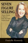 Seven Figure Selling: Proven Secrets to Success from Top Sales Professionals - Danielle Kennedy