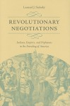 Revolutionary Negotiations: Indians, Empires, and Diplomats in the Founding of America - Leonard Sadosky