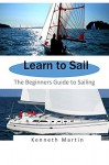 Learn to Sail: The Beginners Guide to Sailing - Kenneth Martin