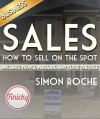 Sales: How to Sell On the Spot: Influence People, Persuade, and Close the Deal - Simon Roche, Sales, Business