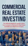 Commercial Real Estate Investing: The Ultimate Beginner's Guide to Learn How to Invest in Commercial Real Estate and Build your Real Estate Empire. (Commercial ... Financial Independent, Personal Finance.) - Mark Thomas