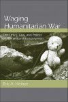 Waging Humanitarian War: The Ethics, Law, and Politics of Humanitarian Intervention - Eric Heinze