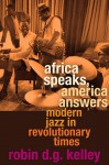 Africa Speaks, America Answers: Modern Jazz in Revolutionary Times - Robin D.G. Kelley