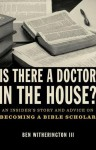 Is there a Doctor in the House?: An Insider's Story and Advice on becoming a Bible Scholar - Ben Witherington III