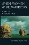 A Hero's Tale (When Women Were Warriors, #3) - Catherine M. Wilson, Catherine M. Wilson