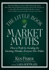 The Little Book of Market Myths: How to Profit by Avoiding the Investing Mistakes Everyone Else Makes - Kenneth L. Fisher