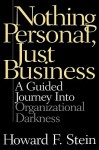 Nothing Personal, Just Business: A Guided Journey Into Organizational Darkness - Howard F. Stein