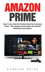 Amazon Prime: How To Use and Get The Best Deal From Amazon Prime - Plus Amazon Prime Hacks You Should Definitely Know About! (Prime Books, Amazon Prime Membership, Prime Photos) - Charles Price